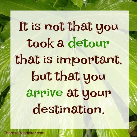 Detours are a part of life. They just happen. So, remember your destination.