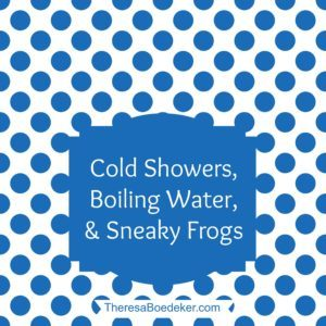 Life as it Comes Podcast Episode 43 by Theresa Boedeker | Cold Showers, Boiling Water, and Sneaky Frogs