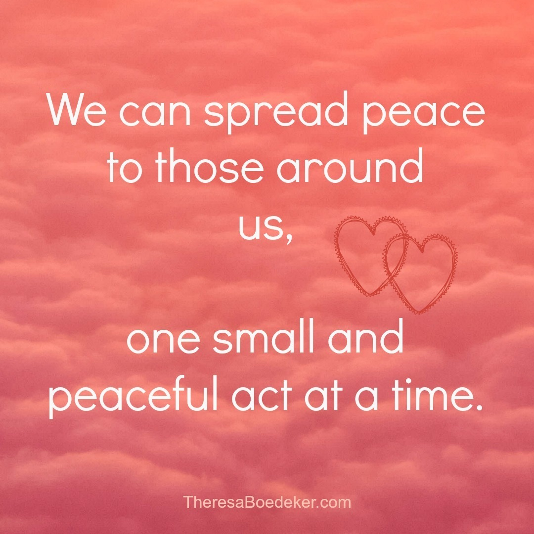 We can spread peace, one act at a time, to those around us.