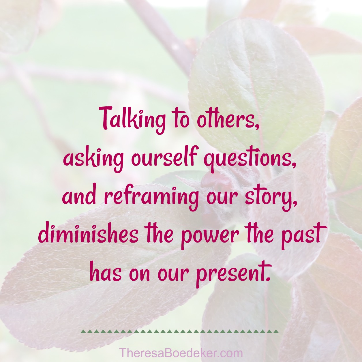 The past influences our present life until we start talking about the past, asking questions, and reframing the story to include new truths.